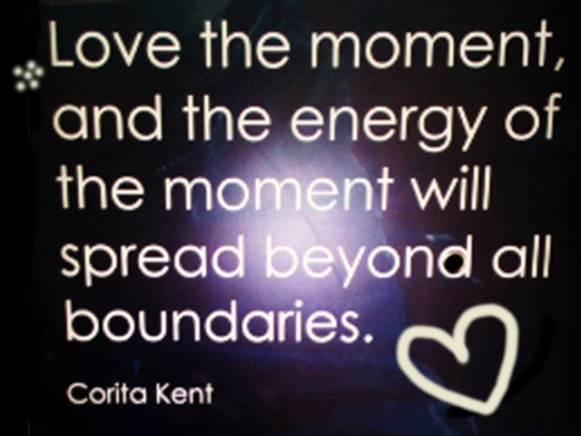 Love the moment, and the energy of the moment will spread beyond all boundaries. – Corita Kent